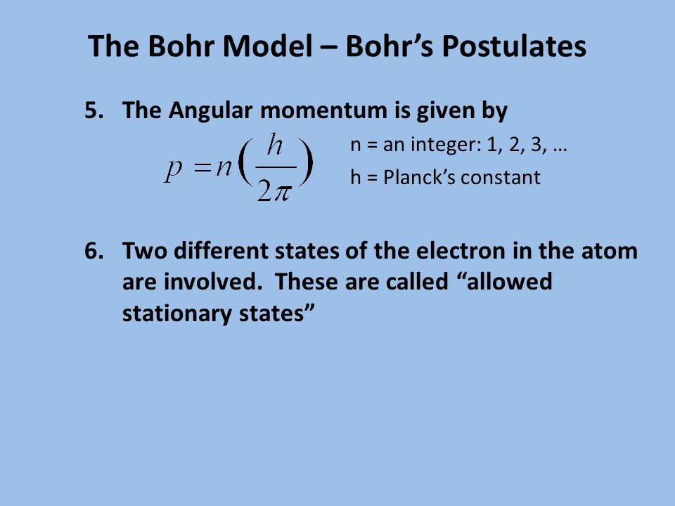 The Bohr Model – Bohr's Postulates 5.The Angular momentum is given by n = an integer: 1, 2, 3, … h = Planck's constant 6.Two different states of the electron in the atom are involved.