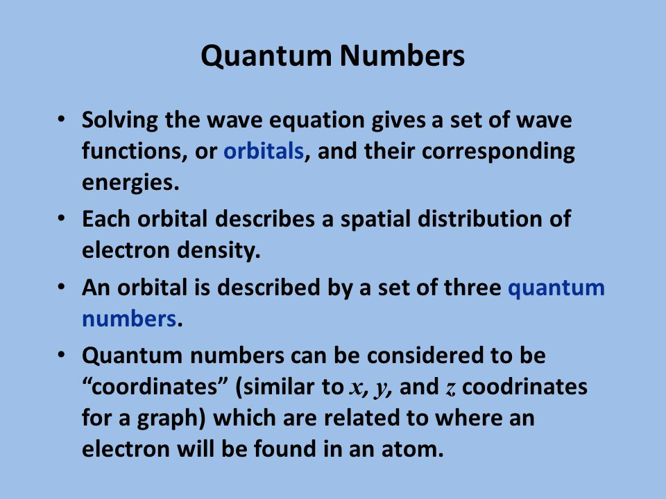 Quantum Numbers Solving the wave equation gives a set of wave functions, or orbitals, and their corresponding energies.