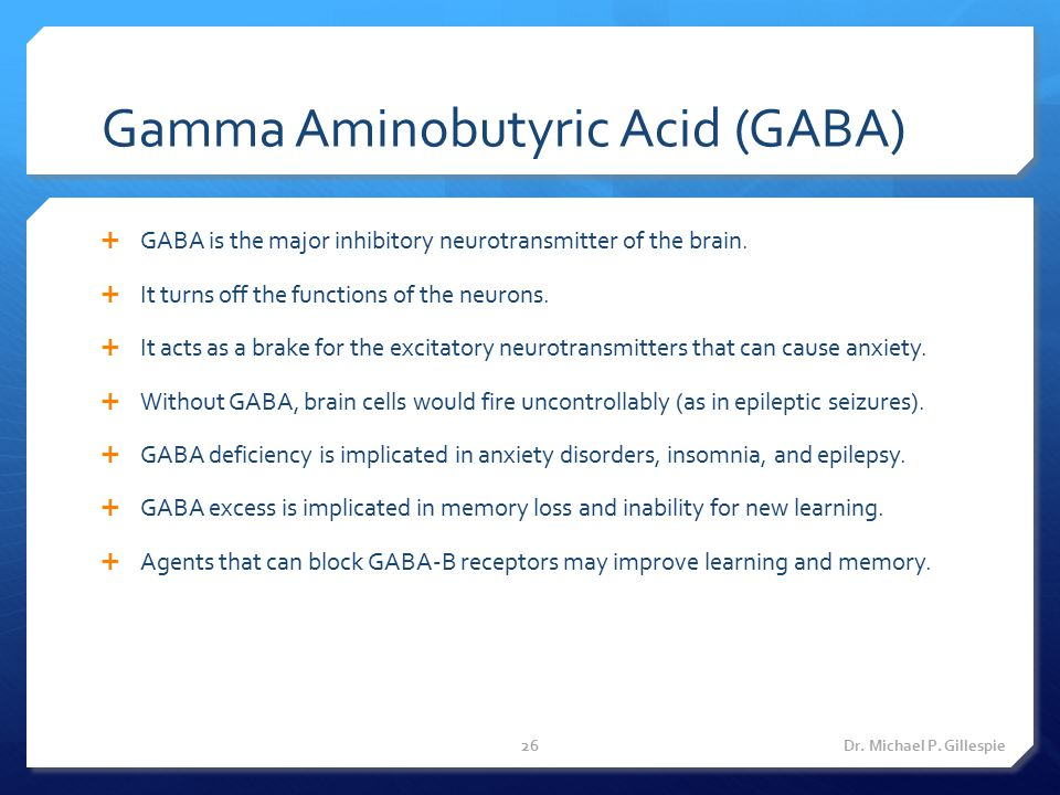 Gamma Aminobutyric Acid (GABA)  GABA is the major inhibitory neurotransmitter of the brain.  It turns off the functions of the neurons.  It acts as