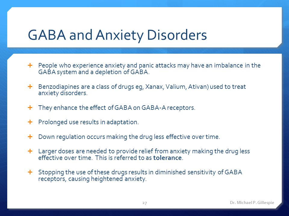 GABA and Anxiety Disorders  People who experience anxiety and panic attacks may have an imbalance in the GABA system and a depletion of GABA.  Benzo
