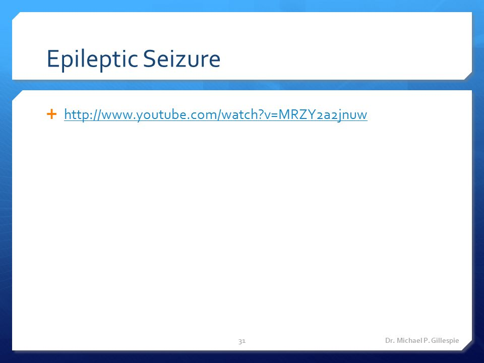 Epileptic Seizure  http://www.youtube.com/watch?v=MRZY2a2jnuw http://www.youtube.com/watch?v=MRZY2a2jnuw Dr. Michael P. Gillespie31
