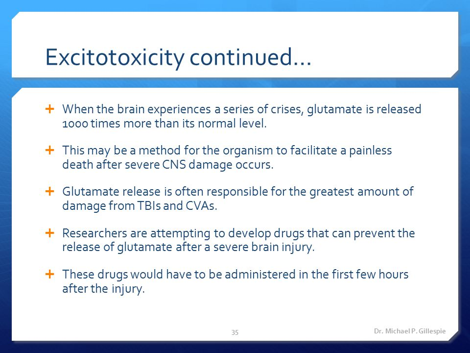 Excitotoxicity continued…  When the brain experiences a series of crises, glutamate is released 1000 times more than its normal level.  This may be