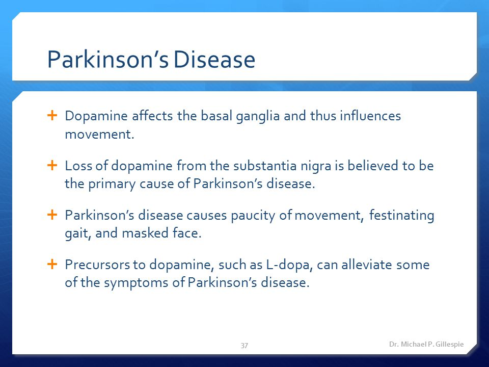 Parkinson's Disease  Dopamine affects the basal ganglia and thus influences movement.  Loss of dopamine from the substantia nigra is believed to be