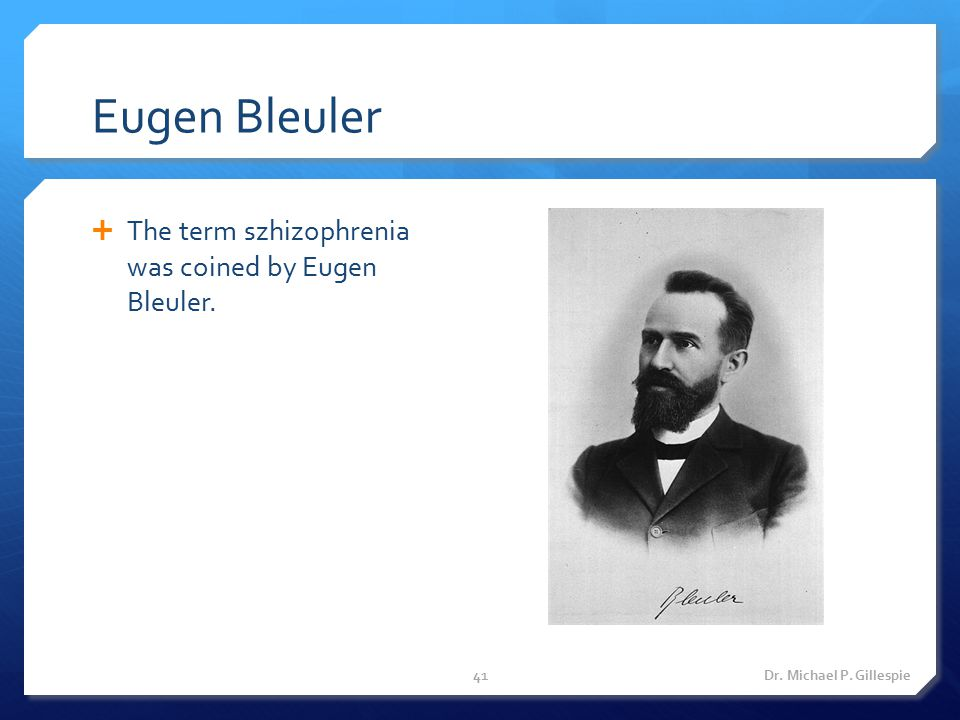Eugen Bleuler  The term szhizophrenia was coined by Eugen Bleuler. Dr. Michael P. Gillespie41
