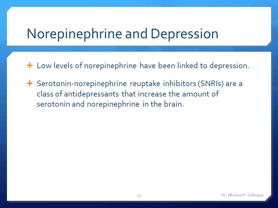Norepinephrine and Depression  Low levels of norepinephrine have been linked to depression.  Serotonin-norepinephrine reuptake inhibitors (SNRIs) ar