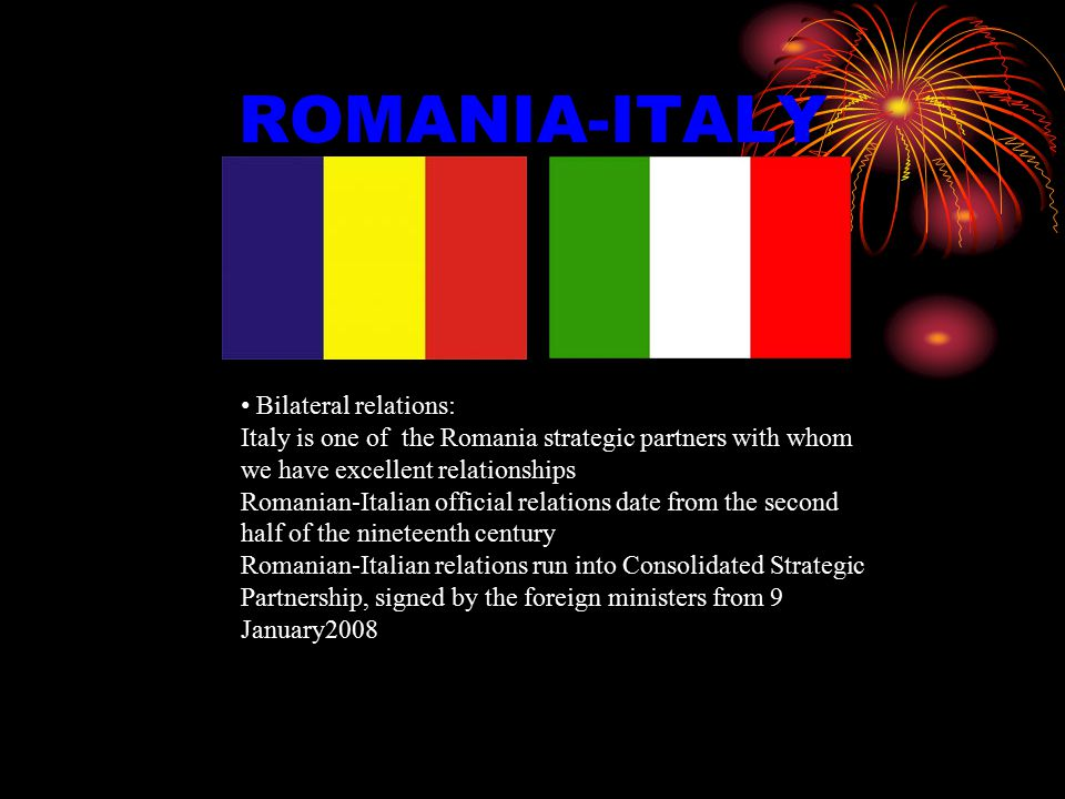 ROMANIA-ITALY Bilateral relations: Italy is one of the Romania strategic partners with whom we have excellent relationships Romanian-Italian official relations date from the second half of the nineteenth century Romanian-Italian relations run into Consolidated Strategic Partnership, signed by the foreign ministers from 9 January2008