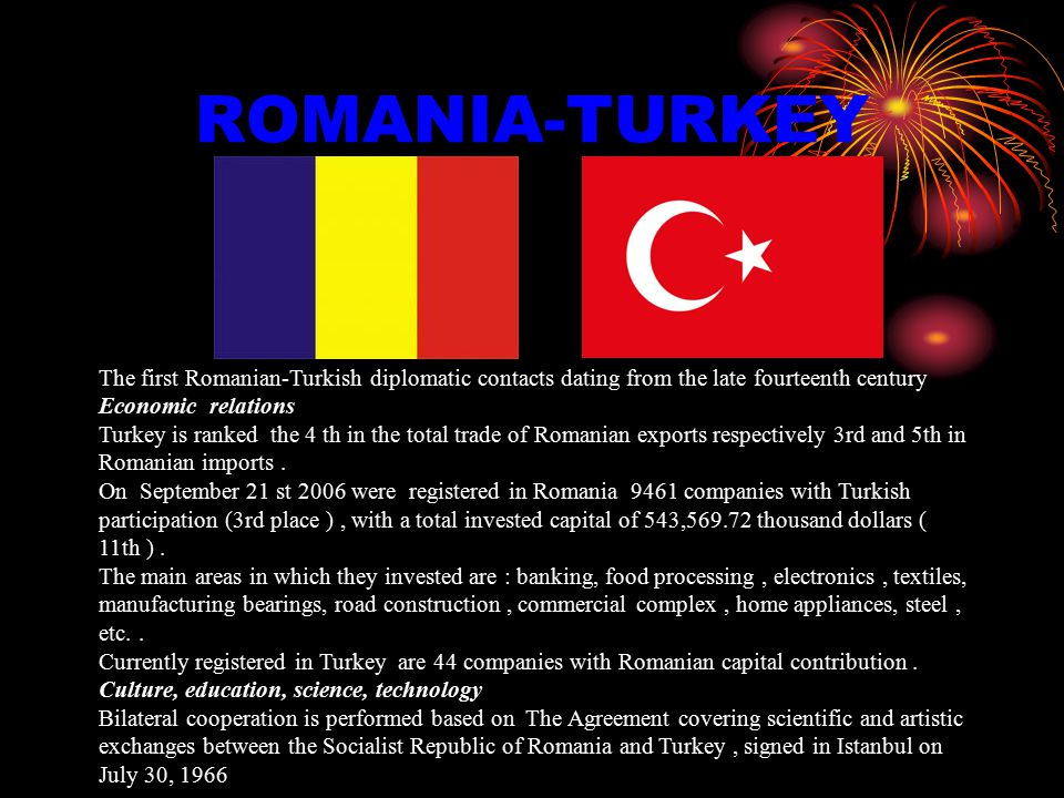 ROMANIA-TURKEY The first Romanian-Turkish diplomatic contacts dating from the late fourteenth century Economic relations Turkey is ranked the 4 th in the total trade of Romanian exports respectively 3rd and 5th in Romanian imports.