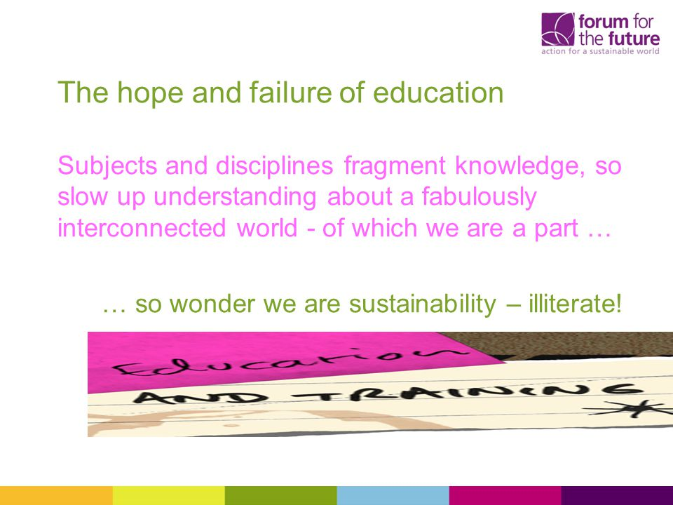 The hope and failure of education Subjects and disciplines fragment knowledge, so slow up understanding about a fabulously interconnected world - of which we are a part … … so wonder we are sustainability – illiterate!