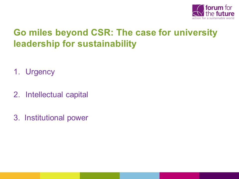 Go miles beyond CSR: The case for university leadership for sustainability 1.Urgency 2.Intellectual capital 3.