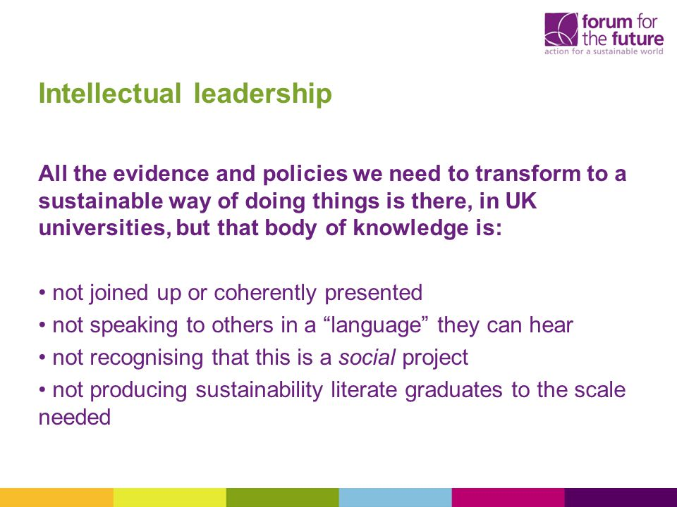 Intellectual leadership All the evidence and policies we need to transform to a sustainable way of doing things is there, in UK universities, but that body of knowledge is: not joined up or coherently presented not speaking to others in a language they can hear not recognising that this is a social project not producing sustainability literate graduates to the scale needed