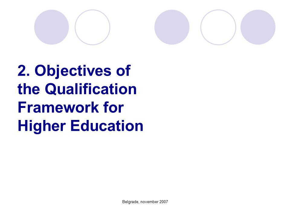 Belgrade, november 2007 2. Objectives of the Qualification Framework for Higher Education