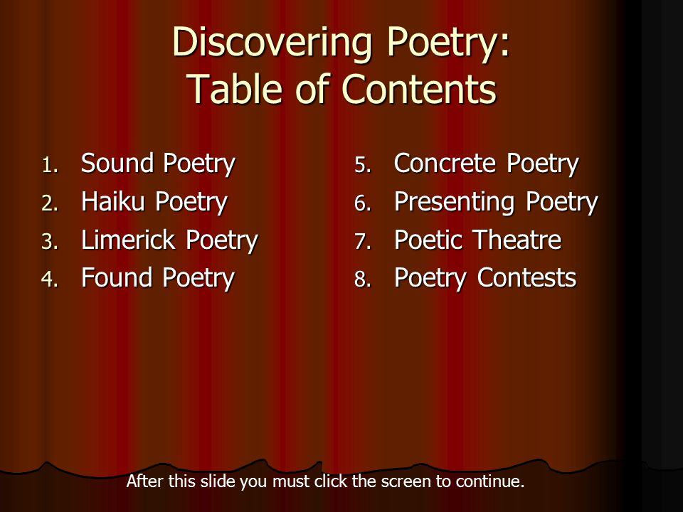 Discovering Poetry: Table of Contents 1. Sound Poetry 2. Haiku Poetry 3. Limerick Poetry 4. Found Poetry 5. Concrete Poetry 6. Presenting Poetry 7. Po