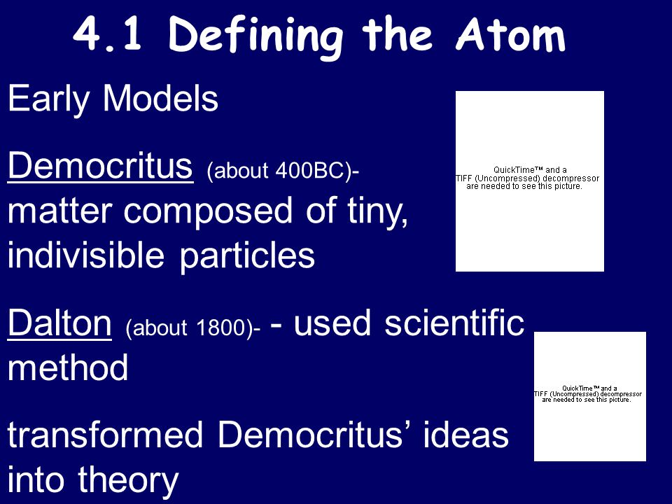 4.1 Defining the Atom Early Models Democritus (about 400BC)- matter composed of tiny, indivisible particles Dalton (about 1800)- - used scientific method transformed Democritus' ideas into theory
