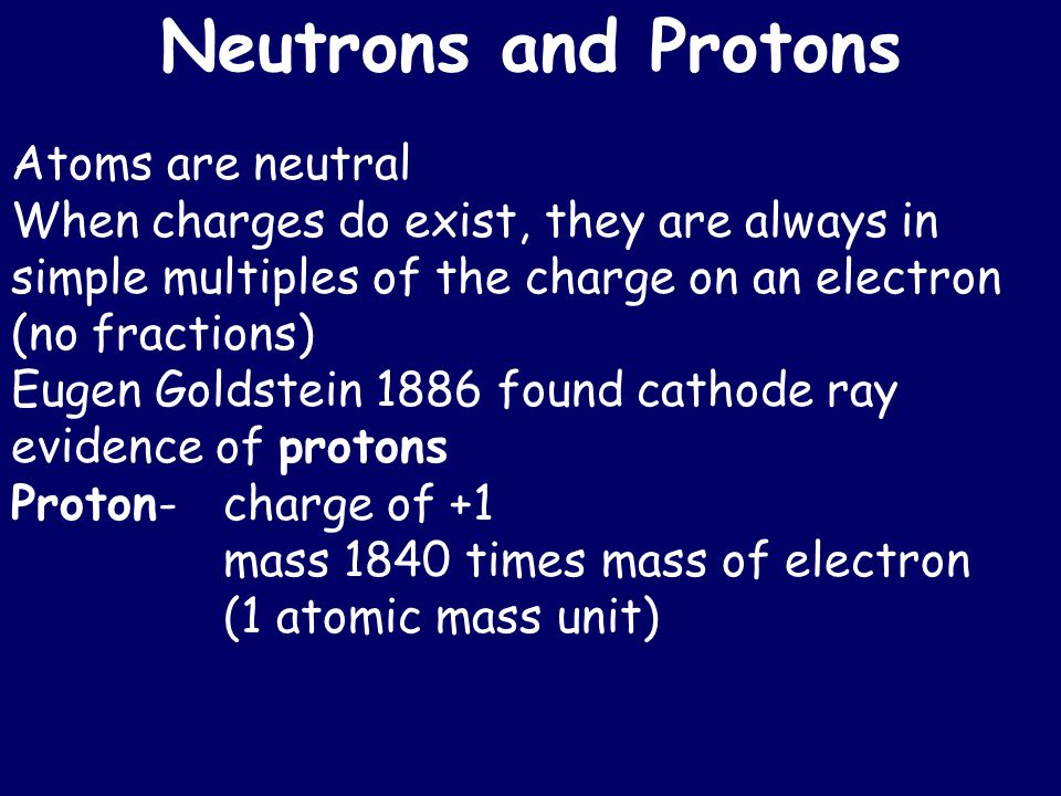 Neutrons and Protons Atoms are neutral When charges do exist, they are always in simple multiples of the charge on an electron (no fractions) Eugen Goldstein 1886 found cathode ray evidence of protons Proton-charge of +1 mass 1840 times mass of electron (1 atomic mass unit)