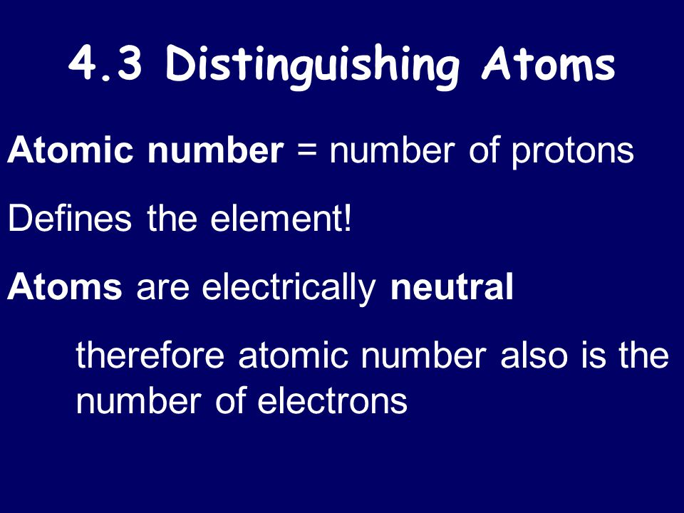 4.3 Distinguishing Atoms Atomic number = number of protons Defines the element! Atoms are electrically neutral therefore atomic number also is the num
