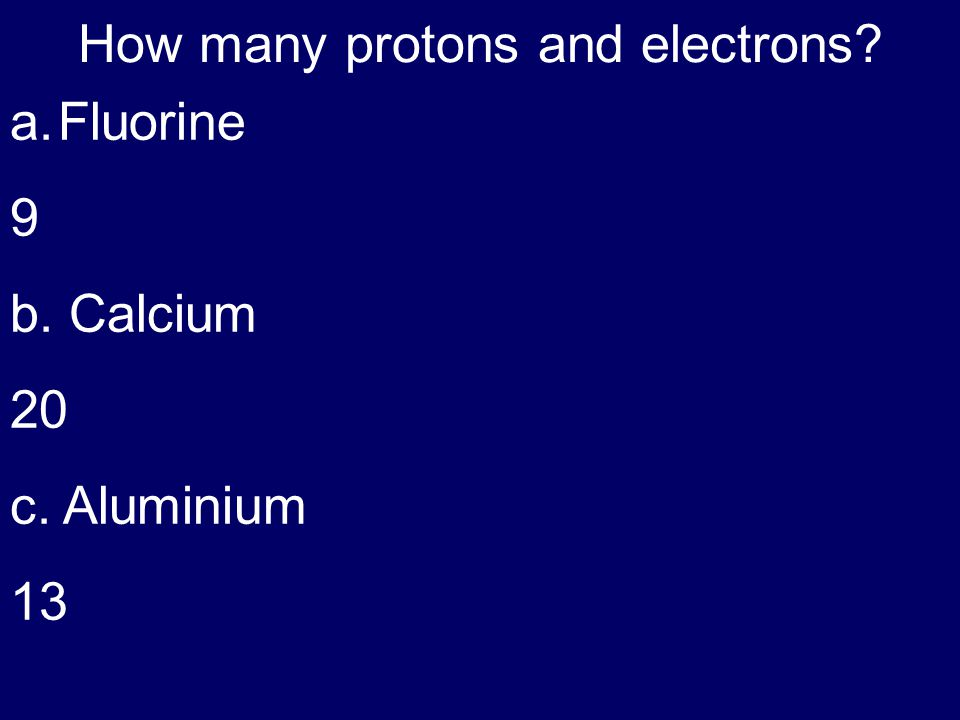 How many protons and electrons? a.Fluorine 9 b. Calcium 20 c. Aluminium 13
