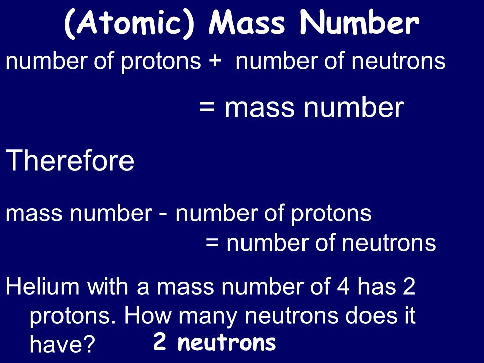 number of protons + number of neutrons = mass number Therefore mass number - number of protons = number of neutrons Helium with a mass number of 4 has 2 protons.