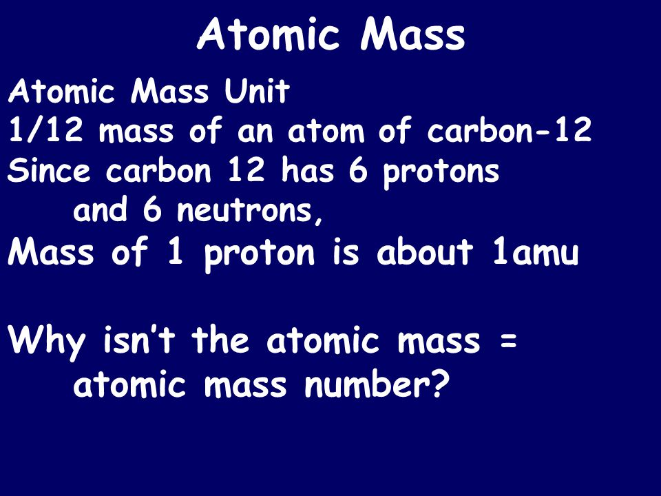 Atomic Mass Atomic Mass Unit 1/12 mass of an atom of carbon-12 Since carbon 12 has 6 protons and 6 neutrons, Mass of 1 proton is about 1amu Why isn't the atomic mass = atomic mass number