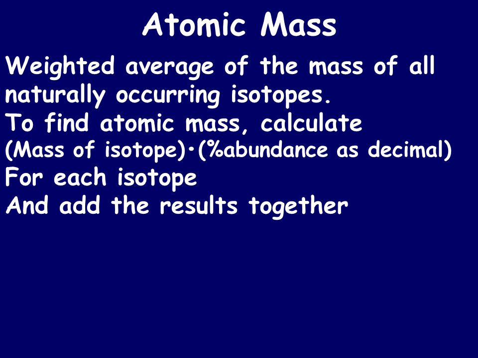 Atomic Mass Weighted average of the mass of all naturally occurring isotopes.