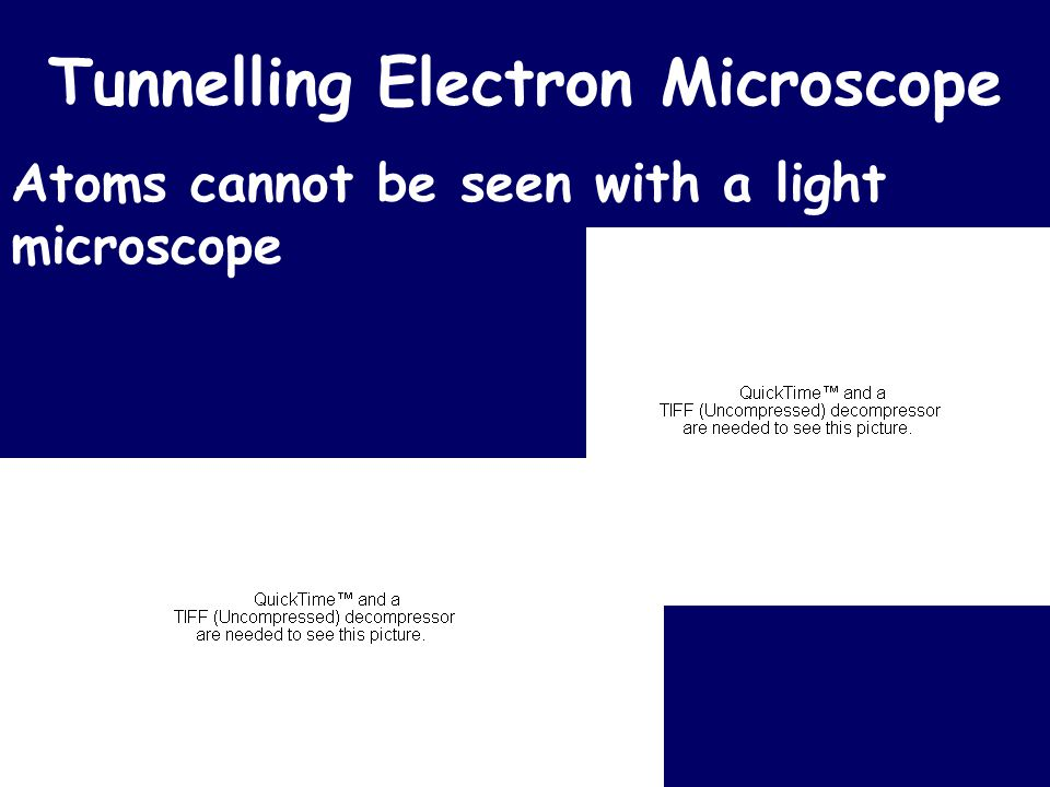 Tunnelling Electron Microscope Atoms cannot be seen with a light microscope