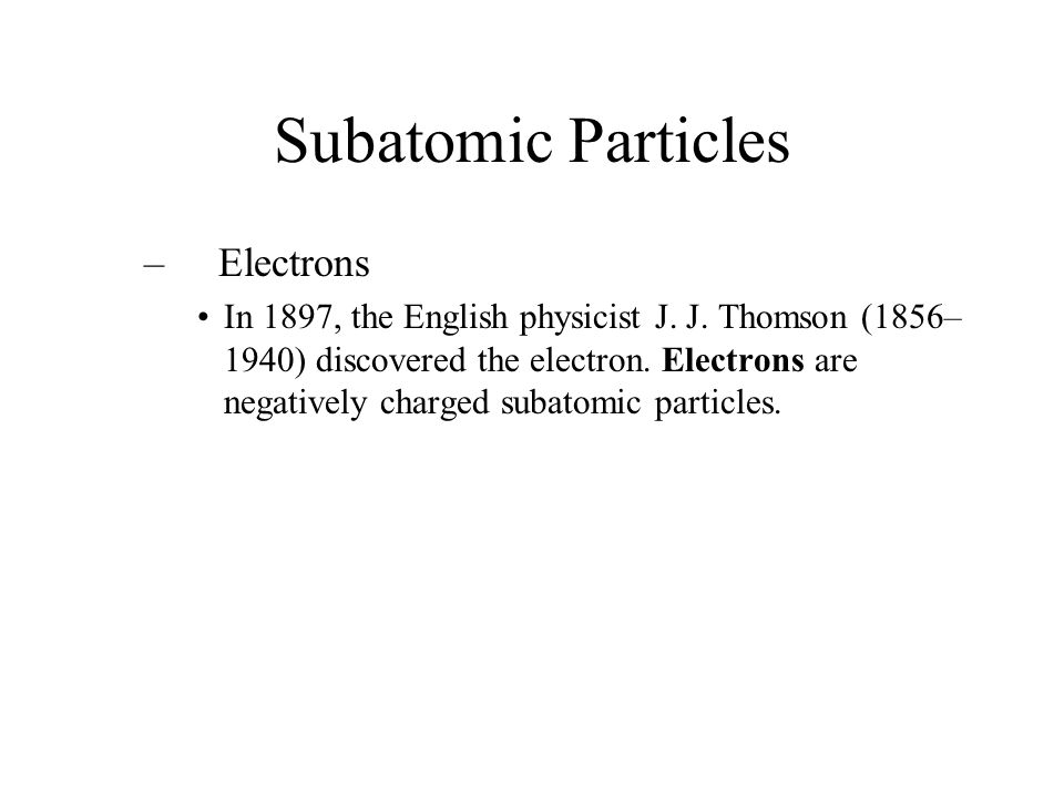 Subatomic Particles – Electrons In 1897, the English physicist J. J. Thomson (1856– 1940) discovered the electron. Electrons are negatively charged su