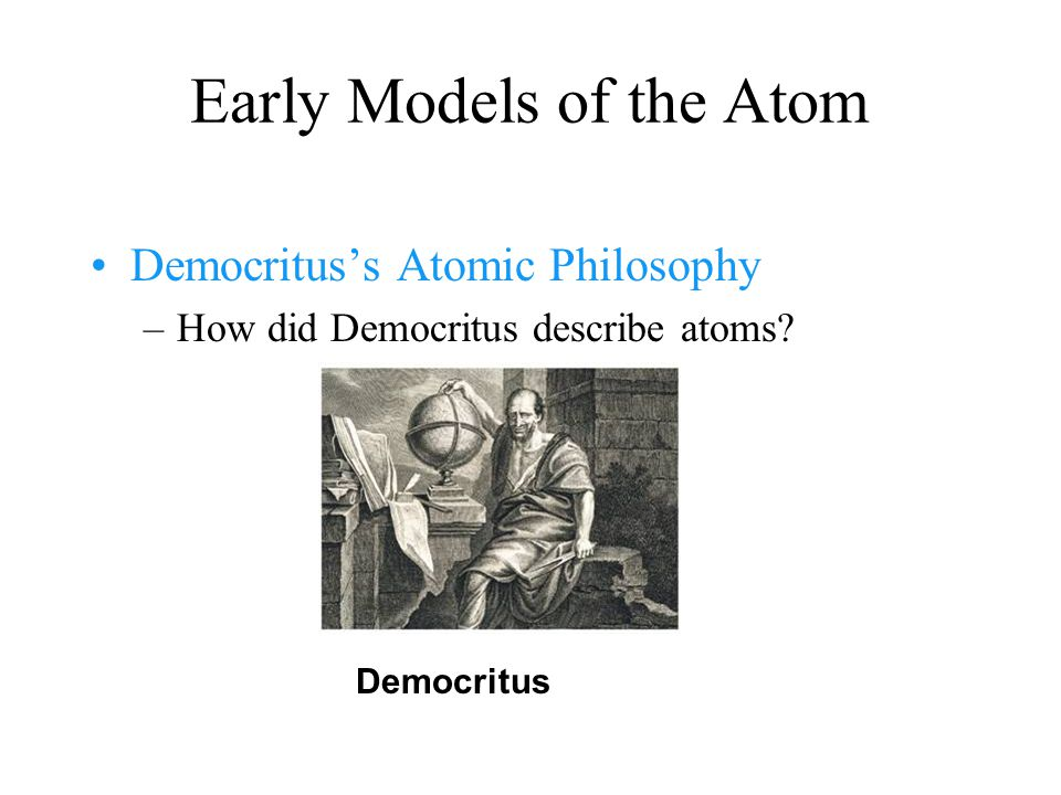 Early Models of the Atom –Democritus believed that atoms were indivisible and indestructible.