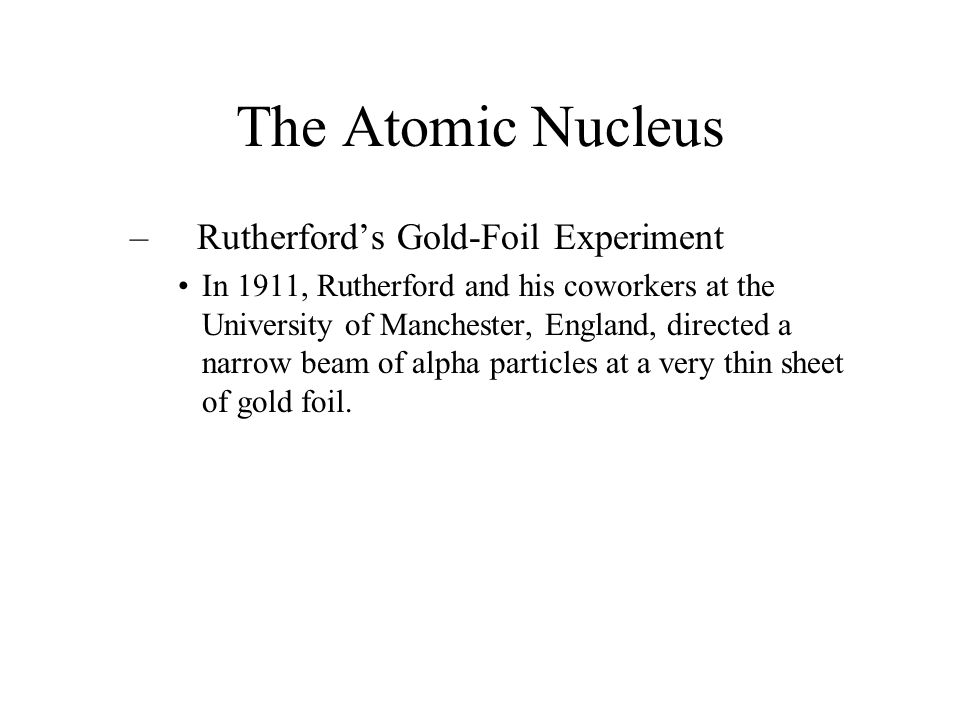 The Atomic Nucleus – Rutherford's Gold-Foil Experiment In 1911, Rutherford and his coworkers at the University of Manchester, England, directed a narr