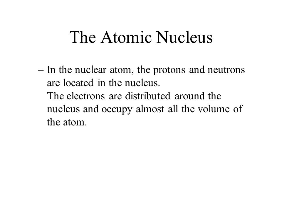 The Atomic Nucleus –In the nuclear atom, the protons and neutrons are located in the nucleus. The electrons are distributed around the nucleus and occ