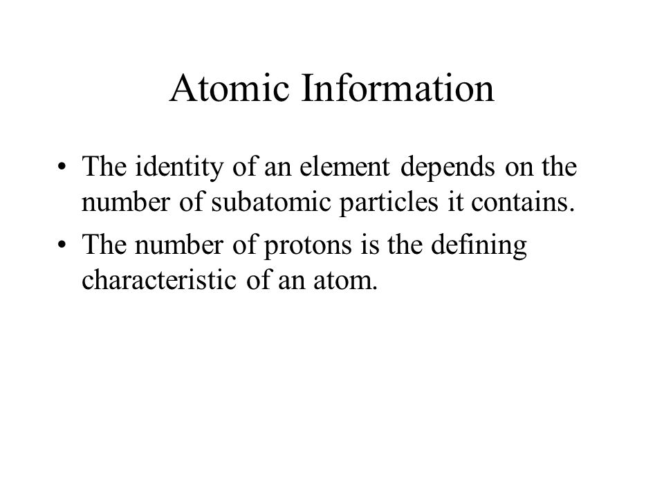 Atomic Information The identity of an element depends on the number of subatomic particles it contains. The number of protons is the defining characte