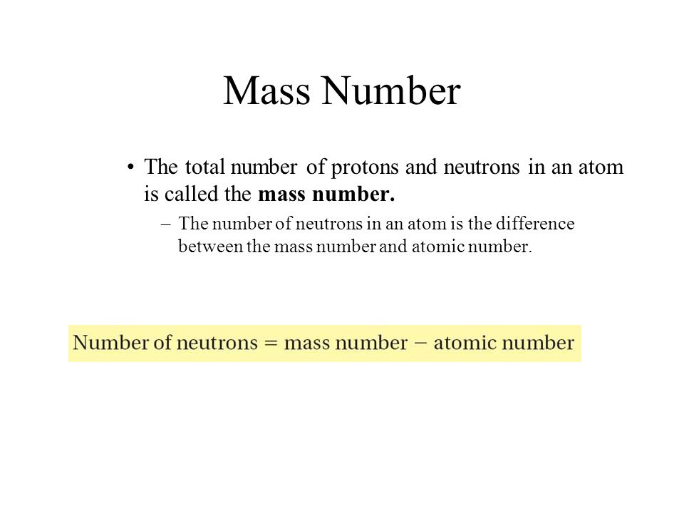 Mass Number The total number of protons and neutrons in an atom is called the mass number. –The number of neutrons in an atom is the difference betwee