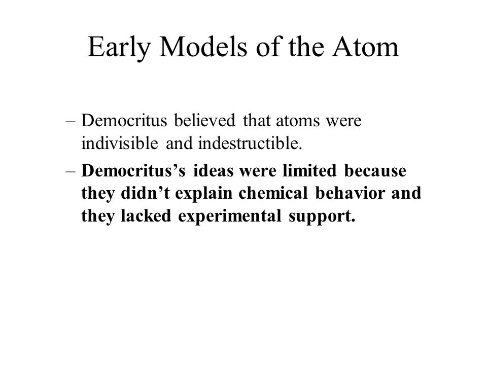 Early Models of the Atom –Democritus believed that atoms were indivisible and indestructible. –Democritus's ideas were limited because they didn't exp