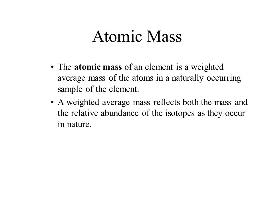 Atomic Mass The atomic mass of an element is a weighted average mass of the atoms in a naturally occurring sample of the element. A weighted average m