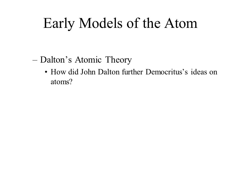 Early Models of the Atom –Dalton's Atomic Theory How did John Dalton further Democritus's ideas on atoms? 4.1