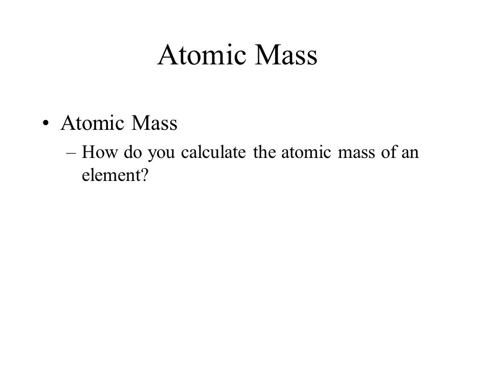 Atomic Mass –How do you calculate the atomic mass of an element? 4.3