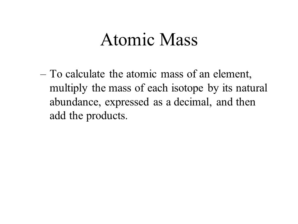 Atomic Mass –To calculate the atomic mass of an element, multiply the mass of each isotope by its natural abundance, expressed as a decimal, and then