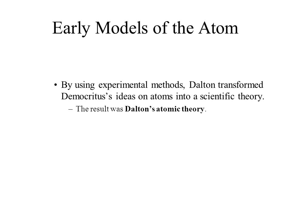 Early Models of the Atom  All elements are composed of tiny indivisible particles called atoms.