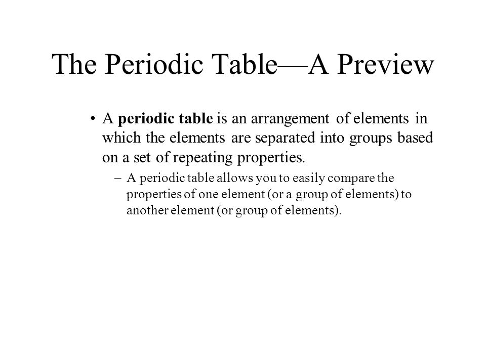The Periodic Table—A Preview A periodic table is an arrangement of elements in which the elements are separated into groups based on a set of repeatin