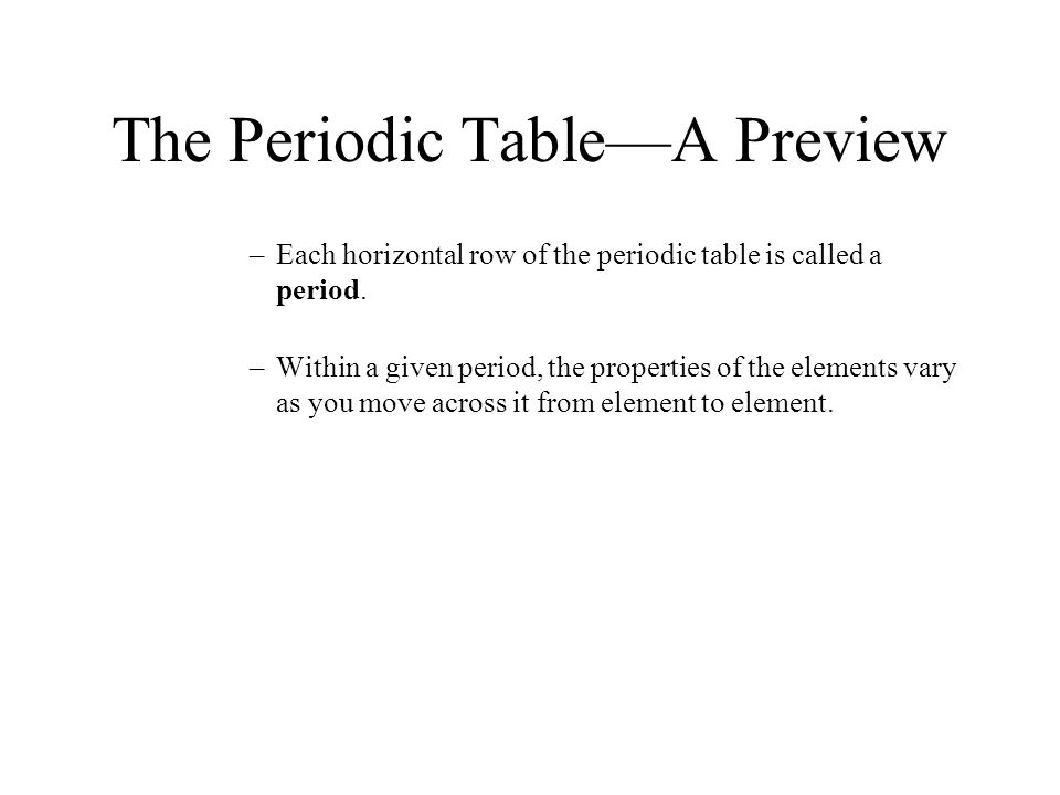 The Periodic Table—A Preview –Each horizontal row of the periodic table is called a period. –Within a given period, the properties of the elements var
