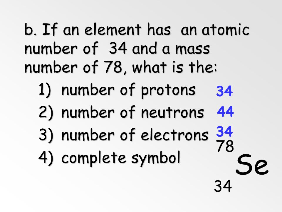 a. Find each of these: 1) number of protons 2) number of neutrons 3) number of electrons 4) Atomic number 5) Mass Number Br 80 35 5. Symbols 35 45 35