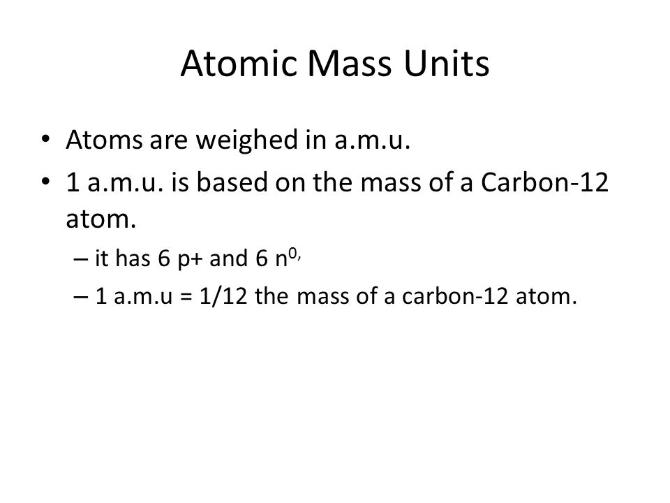 Atomic Mass Units Atoms are weighed in a.m.u. 1 a.m.u. is based on the mass of a Carbon-12 atom. – it has 6 p+ and 6 n 0, – 1 a.m.u = 1/12 the mass of