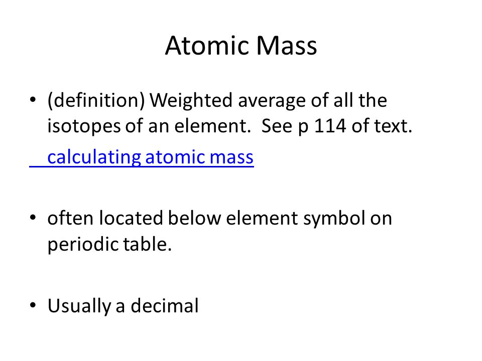 Atomic Mass (definition) Weighted average of all the isotopes of an element. See p 114 of text. calculating atomic mass often located below element sy