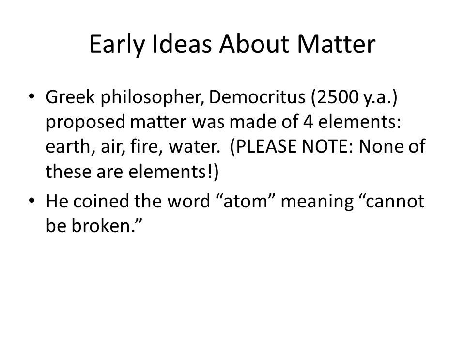 Early Ideas About Matter Greek philosopher, Democritus (2500 y.a.) proposed matter was made of 4 elements: earth, air, fire, water. (PLEASE NOTE: None