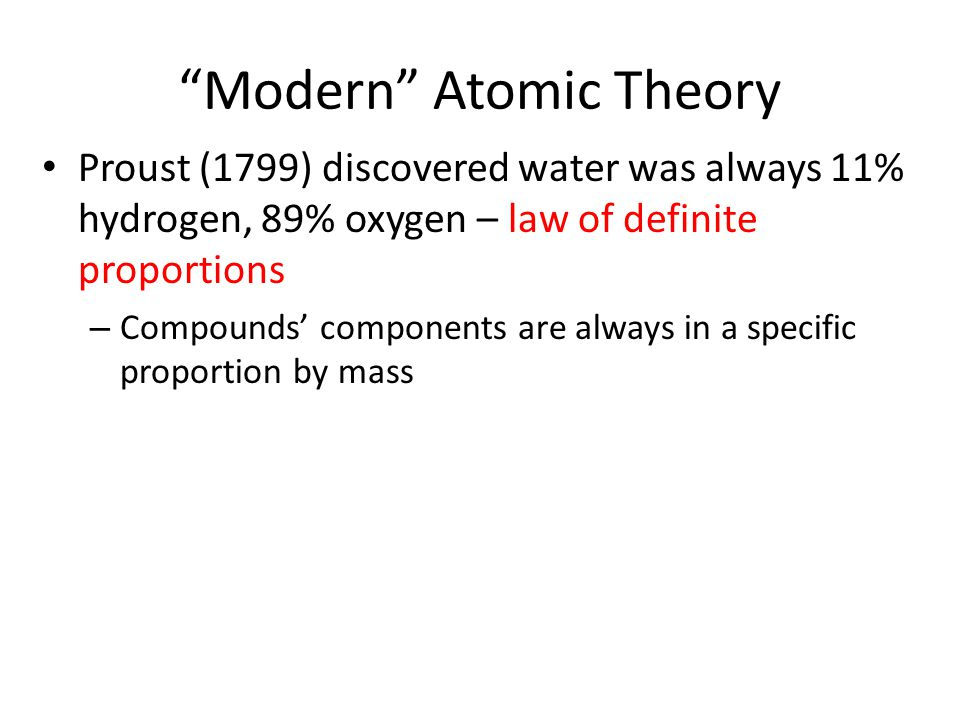 """Modern"" Atomic Theory Proust (1799) discovered water was always 11% hydrogen, 89% oxygen – law of definite proportions – Compounds' components are al"