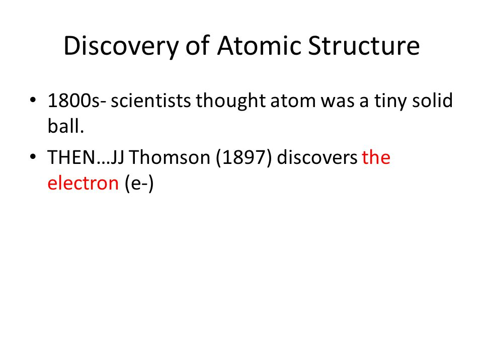 Discovery of Atomic Structure 1800s- scientists thought atom was a tiny solid ball. THEN…JJ Thomson (1897) discovers the electron (e-)