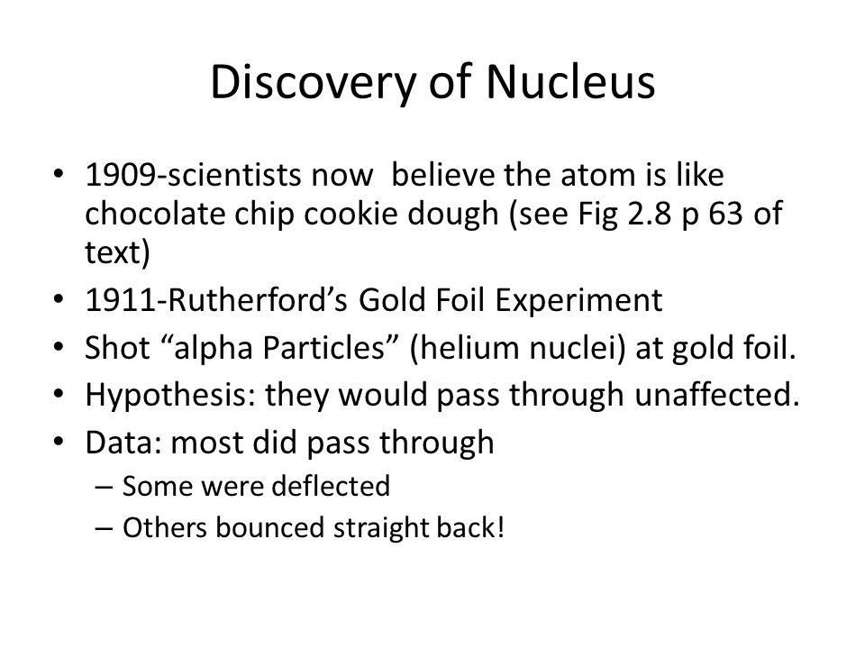 Discovery of Nucleus 1909-scientists now believe the atom is like chocolate chip cookie dough (see Fig 2.8 p 63 of text) 1911-Rutherford's Gold Foil E