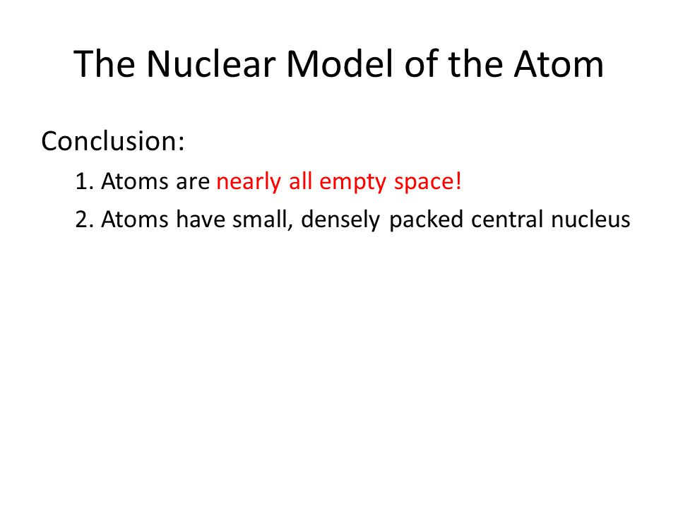 The Nuclear Model of the Atom Conclusion: 1. Atoms are nearly all empty space! 2. Atoms have small, densely packed central nucleus