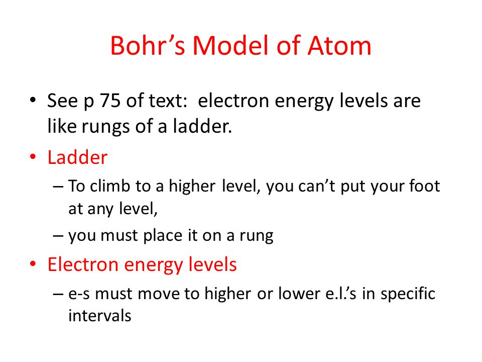 Bohr's Model of Atom See p 75 of text: electron energy levels are like rungs of a ladder. Ladder – To climb to a higher level, you can't put your foot