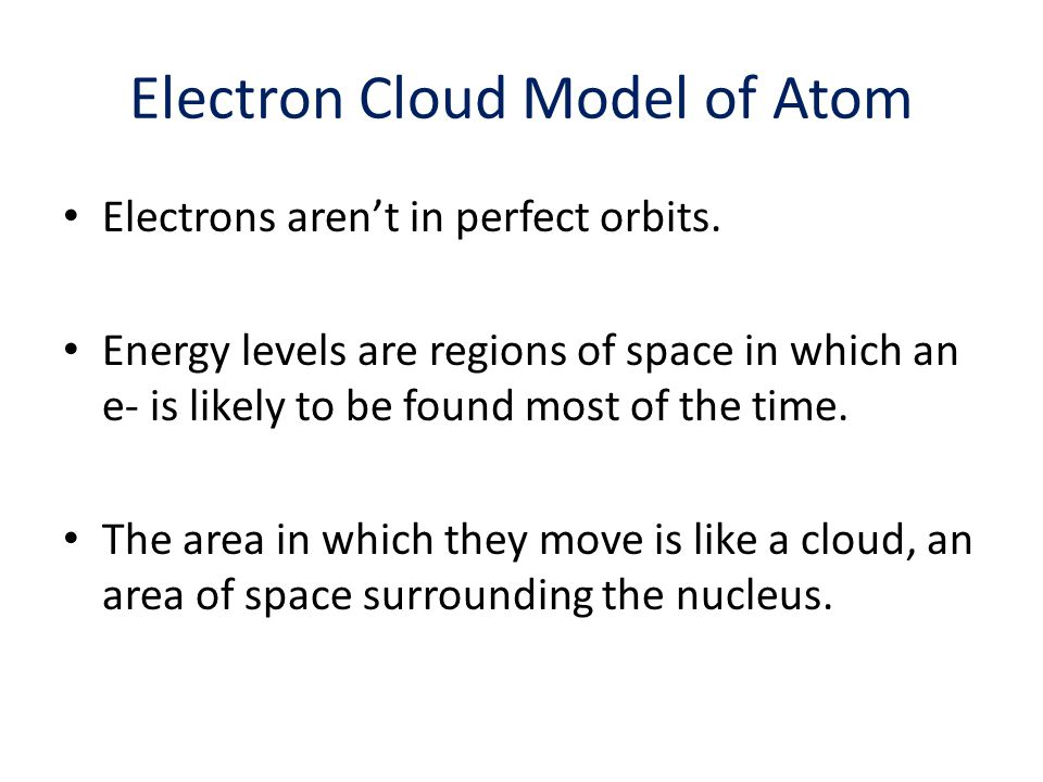 Electron Cloud Model of Atom Electrons aren't in perfect orbits. Energy levels are regions of space in which an e- is likely to be found most of the t