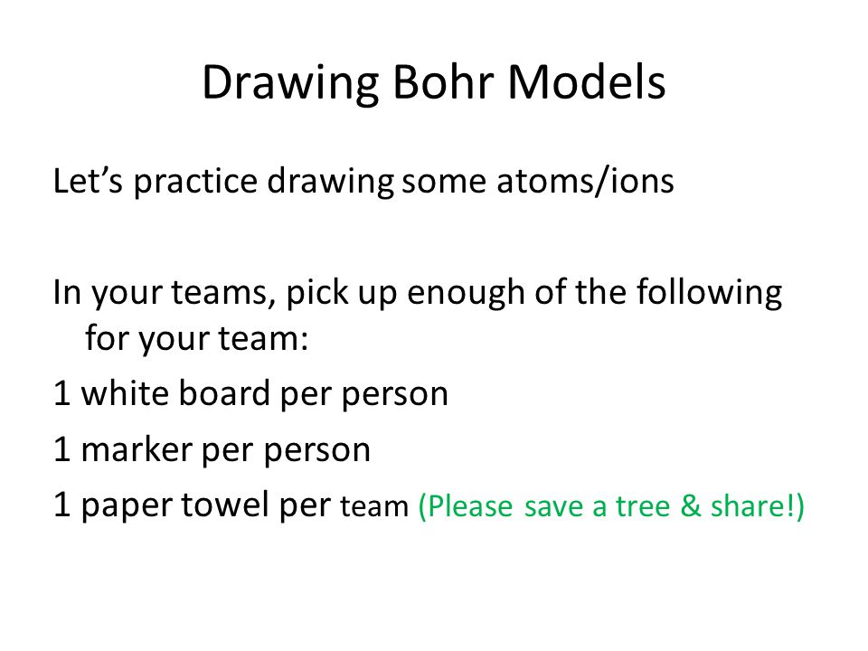 Drawing Bohr Models Let's practice drawing some atoms/ions In your teams, pick up enough of the following for your team: 1 white board per person 1 ma
