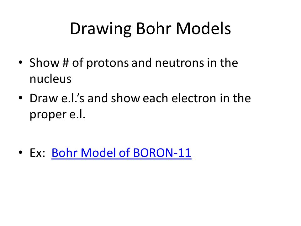 Drawing Bohr Models Show # of protons and neutrons in the nucleus Draw e.l.'s and show each electron in the proper e.l. Ex: Bohr Model of BORON-11Bohr